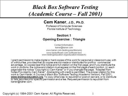Copyright (c) 1994-2001 Cem Kaner. All Rights Reserved. 1 Black Box Software Testing (Academic Course – Fall 2001) Cem Kaner, J.D., Ph.D. Professor of.