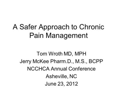 A Safer Approach to Chronic Pain Management Tom Wroth MD, MPH Jerry McKee Pharm.D., M.S., BCPP NCCHCA Annual Conference Asheville, NC June 23, 2012.