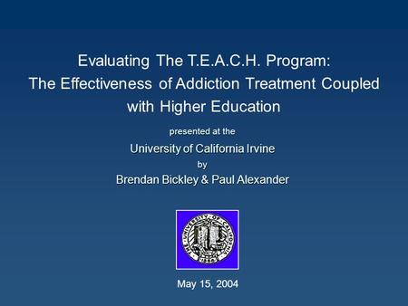 Evaluating The T.E.A.C.H. Program: The Effectiveness of Addiction Treatment Coupled with Higher Education presented at the University of California Irvine.
