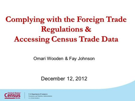 Omari Wooden & Fay Johnson December 12, 2012 Complying with the Foreign Trade Regulations & Accessing Census Trade Data.