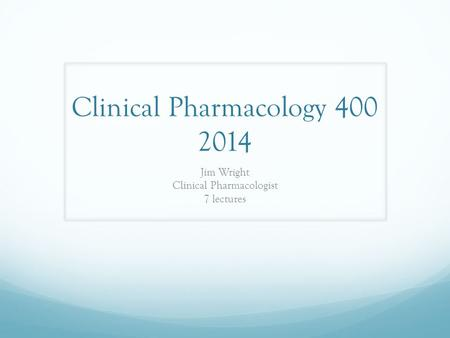 Clinical Pharmacology 400 2014 Jim Wright Clinical Pharmacologist 7 lectures.