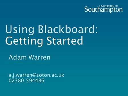 Using Blackboard: Getting Started Adam Warren 02380 594486.