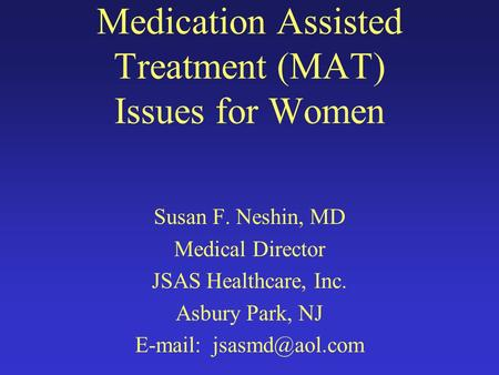 Medication Assisted Treatment (MAT) Issues for Women Susan F. Neshin, MD Medical Director JSAS Healthcare, Inc. Asbury Park, NJ