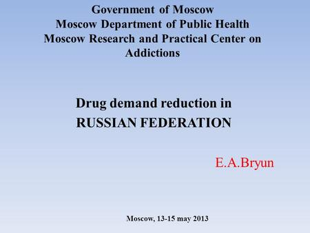 Government of Moscow Moscow Department of Public Health Moscow Research and Practical Center on Addictions Drug demand reduction in RUSSIAN FEDERATION.