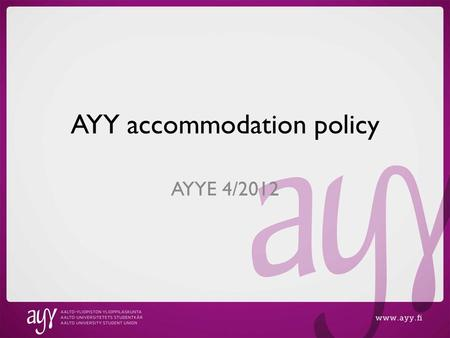 AYY accommodation policy AYYE 4/2012. AYY accommodation in a nutshell ~2500 apartments ~3200 tenants 70% of members would prefer student accommodation.