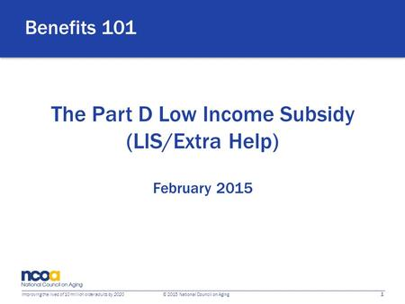 1 Improving the lives of 10 million older adults by 2020 © 2015 National Council on Aging The Part D Low Income Subsidy (LIS/Extra Help) February 2015.
