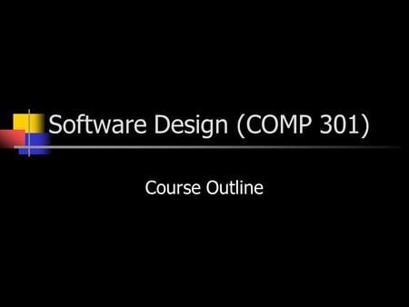 Software Design (COMP 301) Course Outline. Software Design Introduction to software design Methods of software design Software design is a creative rather.