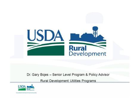 Dr. Gary Bojes – Senior Level Program & Policy Advisor Rural Development Utilities Programs.