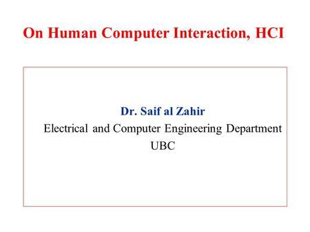 On Human Computer Interaction, HCI Dr. Saif al Zahir Electrical and Computer Engineering Department UBC.