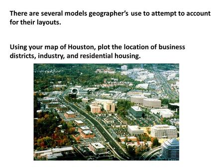 There are several models geographer's use to attempt to account for their layouts. Using your map of Houston, plot the location of business districts,