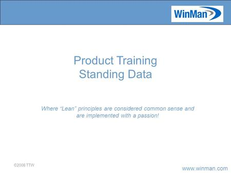 "Www.winman.com ©2008 TTW Where ""Lean"" principles are considered common sense and are implemented with a passion! Product Training Standing Data."