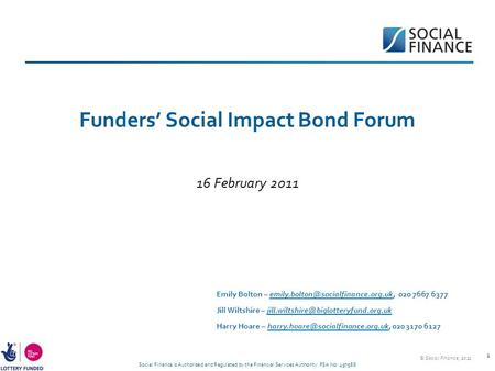Social Finance is Authorised and Regulated by the Financial Services Authority. FSA No: 497568 1 Funders' Social Impact Bond Forum 16 February 2011 Emily.