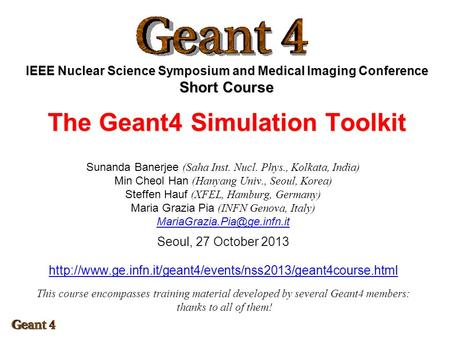 IEEE Nuclear Science Symposium and Medical Imaging Conference Short Course The Geant4 Simulation Toolkit Sunanda Banerjee (Saha Inst. Nucl. Phys., Kolkata,