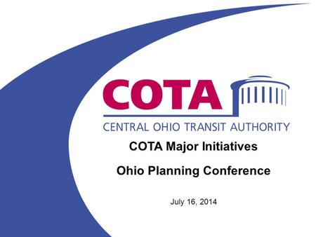 COTA Major Initiatives Ohio Planning Conference July 16, 2014.