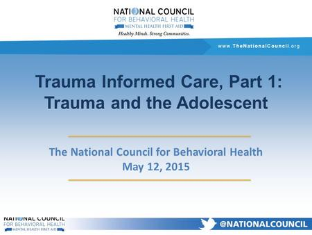 Www.TheNationalCouncil.org Trauma Informed Care, Part 1: Trauma and the Adolescent The National Council for Behavioral Health May 12, 2015.