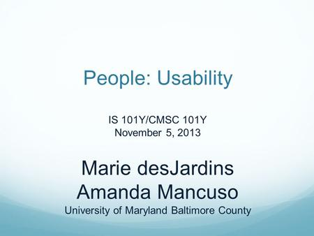People: Usability IS 101Y/CMSC 101Y November 5, 2013 Marie desJardins Amanda Mancuso University of Maryland Baltimore County.