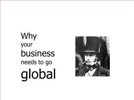 Why your business needs to go global. 2 Imagination is more important than Knowledge Albert Einstein.