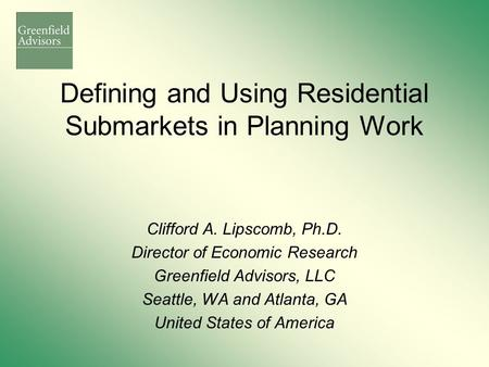 Defining and Using Residential Submarkets in Planning Work Clifford A. Lipscomb, Ph.D. Director of Economic Research Greenfield Advisors, LLC Seattle,