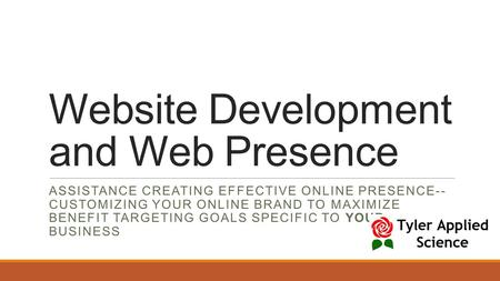 Website Development and Web Presence ASSISTANCE CREATING EFFECTIVE ONLINE PRESENCE-- CUSTOMIZING YOUR ONLINE BRAND TO MAXIMIZE BENEFIT TARGETING GOALS.
