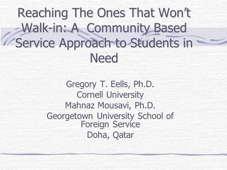 Reaching The Ones That Won't Walk-in: A Community Based Service Approach to Students in Need Gregory T. Eells, Ph.D. Cornell University Mahnaz Mousavi,