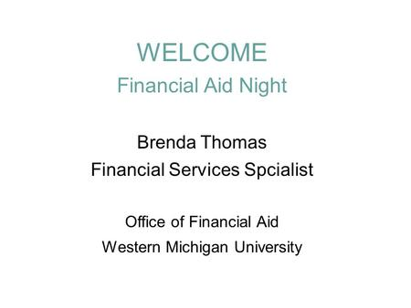 WELCOME Financial Aid Night Brenda Thomas Financial Services Spcialist Office of Financial Aid Western Michigan University.