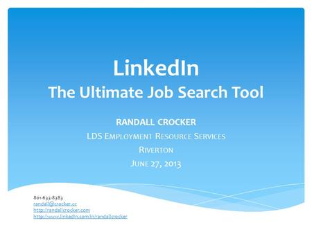 LinkedIn The Ultimate Job Search Tool RANDALL CROCKER LDS E MPLOYMENT R ESOURCE S ERVICES R IVERTON J UNE 27, 2013 801-633-8383