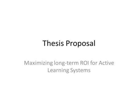Thesis Proposal Maximizing long-term ROI for Active Learning Systems.