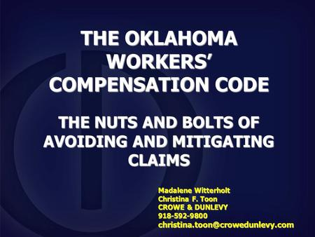 THE OKLAHOMA WORKERS' COMPENSATION CODE THE NUTS AND BOLTS OF AVOIDING AND MITIGATING CLAIMS Madalene Witterholt Christina F. Toon CROWE & DUNLEVY