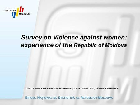 Survey on Violence against women: experience of the Republic of Moldova UNECE Work Session on Gender statistics, 12-15 March 2012, Geneva, Switzerland.