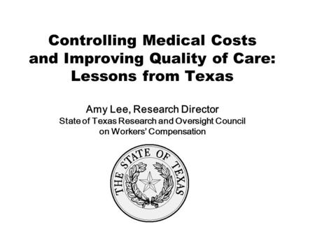 Controlling Medical Costs and Improving Quality of Care: Lessons from Texas Amy Lee, Research Director State of Texas Research and Oversight Council on.