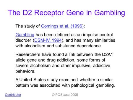 The D2 Receptor Gene in Gambling The study of Comings et al. (1996):Comings et al. (1996) GamblingGambling has been defined as an impulse control disorder.