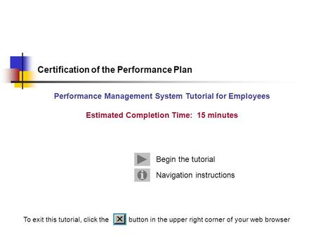 Navigation instructions Begin the tutorial Certification of the Performance Plan Performance Management System Tutorial for Employees Estimated Completion.