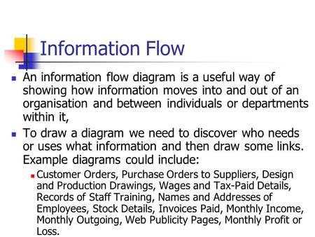 Information Flow An information flow diagram is a useful way of showing how information moves into and out of an organisation and between individuals or.