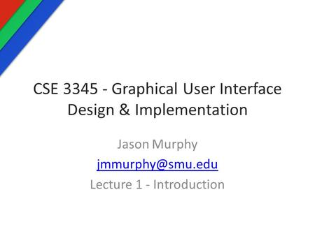 CSE 3345 - Graphical User Interface Design & Implementation Jason Murphy Lecture 1 - Introduction.