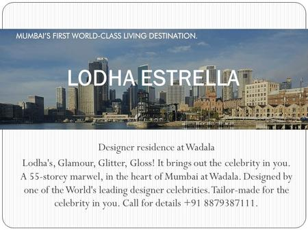 Designer residence at Wadala Lodha's, Glamour, Glitter, Gloss! It brings out the celebrity in you. A 55-storey marwel, in the heart of Mumbai at Wadala.
