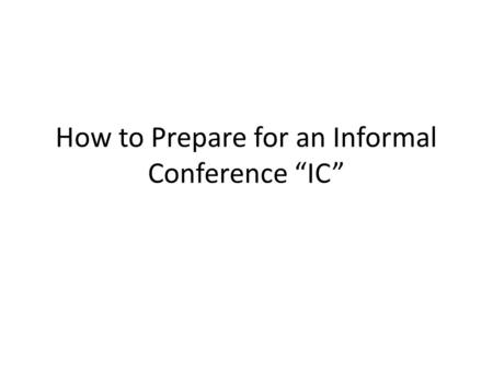 "How to Prepare for an Informal Conference ""IC"". Who will be there? Representative from the Workers' Compensation Commission ""WCC"" The Injured Worker ""IW"""
