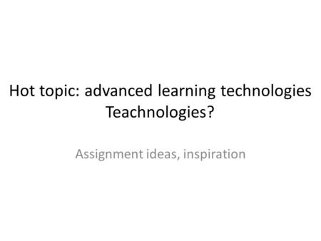Hot topic: advanced learning technologies Teachnologies? Assignment ideas, inspiration.