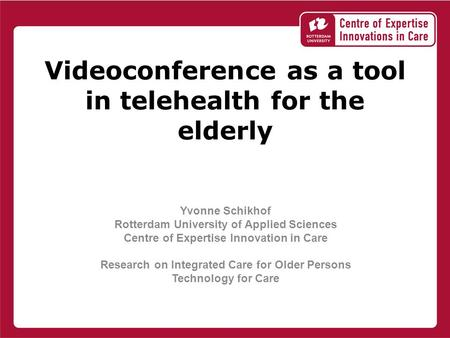 Videoconference as a tool in telehealth for the elderly Yvonne Schikhof Rotterdam University of Applied Sciences Centre of Expertise Innovation in Care.