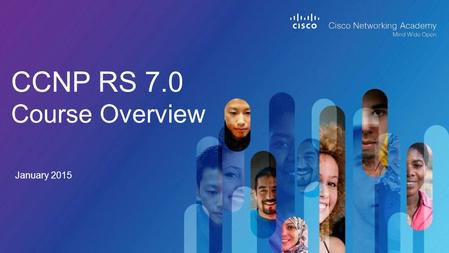 CCNP RS 7.0 Course Overview January 2015. © 2014 Cisco and/or its affiliates. All rights reserved. Cisco Confidential 2 OverviewCourse DesignCurriculum.