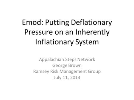 Emod: Putting Deflationary Pressure on an Inherently Inflationary System Appalachian Steps Network George Brown Ramsey Risk Management Group July 11, 2013.