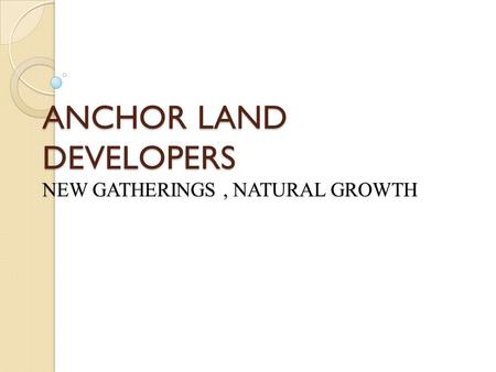 ANCHOR LAND DEVELOPERS NEW GATHERINGS, NATURAL GROWTH.