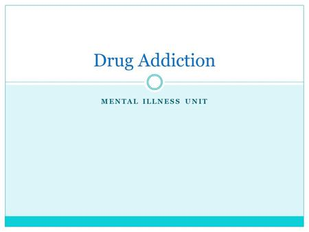 MENTAL ILLNESS UNIT Drug Addiction. Is it a mental illness? Millions of Americans depend on drugs so heavily that they hurt themselves physically, socially,