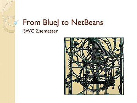 From BlueJ to NetBeans SWC 2.semester.