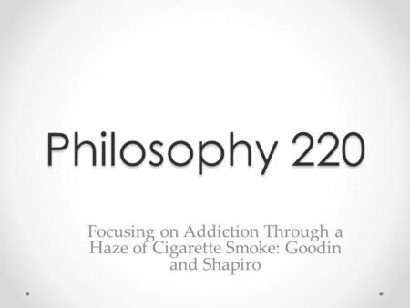 Philosophy 220 Focusing on Addiction Through a Haze of Cigarette Smoke: Goodin and Shapiro.