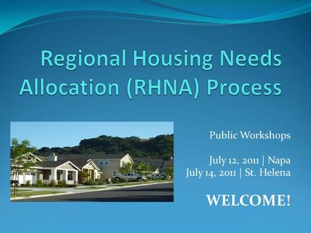 Public Workshops July 12, 2011 | Napa July 14, 2011 | St. Helena WELCOME!