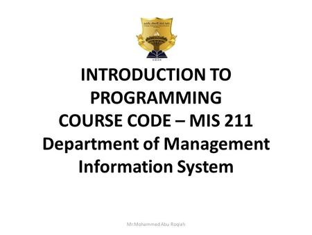 INTRODUCTION TO PROGRAMMING COURSE CODE – MIS 211 Department of Management Information System Mr.Mohammed Abu Roqiah.
