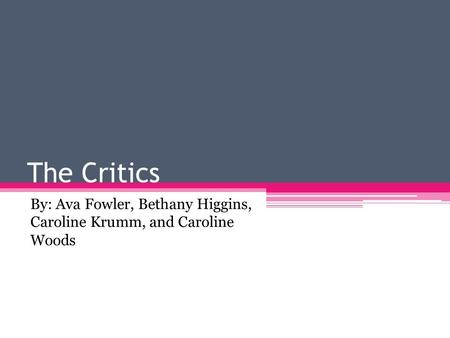 The Critics By: Ava Fowler, Bethany Higgins, Caroline Krumm, and Caroline Woods.