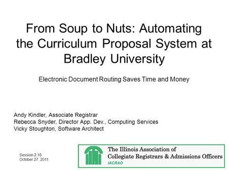 From Soup to Nuts: Automating the Curriculum Proposal System at Bradley University Electronic Document Routing Saves Time and Money Andy Kindler, Associate.