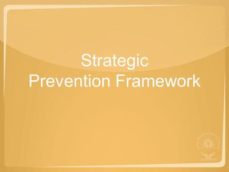 Strategic Prevention Framework. Setting the Foundation SOURCE FOR THIS SECTION: SAPST TRAINING MANUAL.