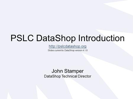 PSLC DataShop Introduction  Slides current to DataShop version 4.1.8 John Stamper DataShop Technical Director.